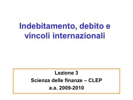 Indebitamento, debito e vincoli internazionali Lezione 3 Scienza delle finanze – CLEP a.a. 2009-2010.