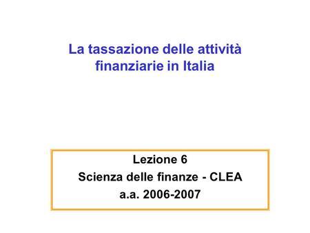 La tassazione delle attività finanziarie in Italia Lezione 6 Scienza delle finanze - CLEA a.a. 2006-2007.
