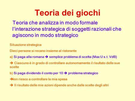 Teoria dei giochi Teoria che analizza in modo formale linterazione strategica di soggetti razionali che agiscono in modo strategico Situazione strategica.