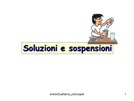 AnalisiQualitativa_orioli(cap6)1 Soluzioni e sospensioni.