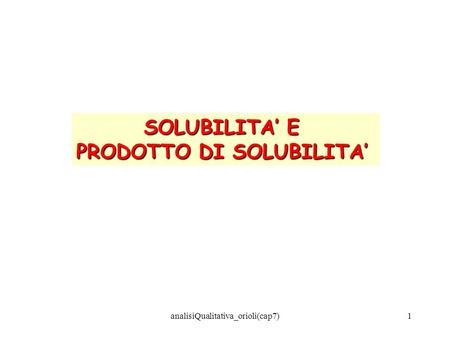 AnalisiQualitativa_orioli(cap7)1 SOLUBILITA E PRODOTTO DI SOLUBILITA.