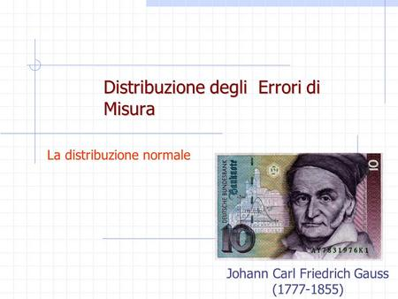 Distribuzione degli Errori di Misura La distribuzione normale Johann Carl Friedrich Gauss (1777-1855)