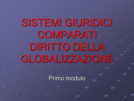 1 SISTEMI GIURIDICI COMPARATI DIRITTO DELLA GLOBALIZZAZIONE Primo modulo.