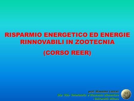 RISPARMIO ENERGETICO ED ENERGIE RINNOVABILI IN ZOOTECNIA (CORSO REER) prof. Massimo Lazzari Dip. VSA- Veterinaria e Sicurezza alimentare - Università Milano.