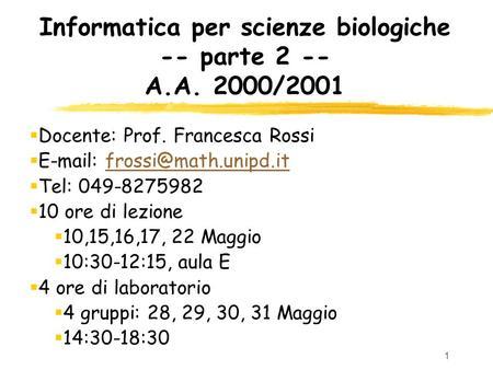 1 Informatica per scienze biologiche -- parte 2 -- A.A. 2000/2001 Docente: Prof. Francesca Rossi   Tel:
