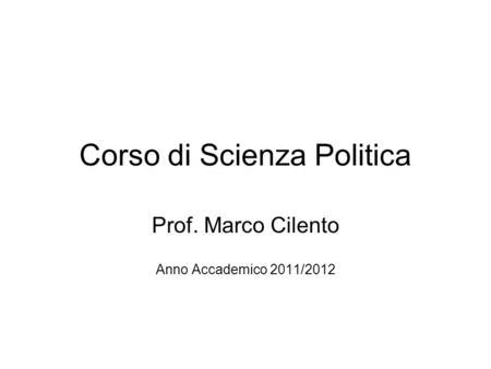 Corso di Scienza Politica Prof. Marco Cilento Anno Accademico 2011/2012.