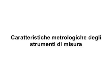 Caratteristiche metrologiche degli strumenti di misura.