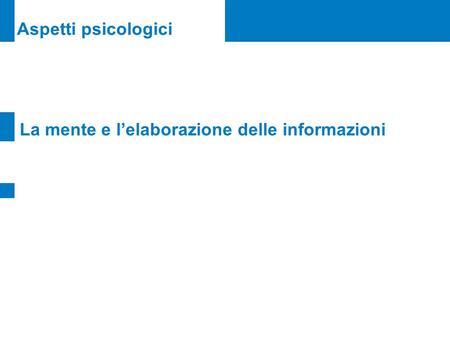 Aspetti psicologici La mente e lelaborazione delle informazioni.