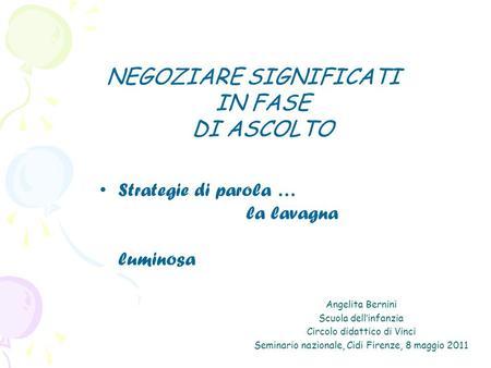 Angelita Bernini Scuola dellinfanzia Circolo didattico di Vinci Seminario nazionale, Cidi Firenze, 8 maggio 2011 NEGOZIARE SIGNIFICATI IN FASE DI ASCOLTO.