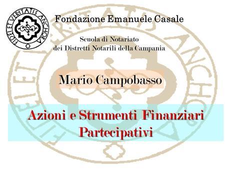 Fondazione Emanuele Casale Scuola di Notariato dei Distretti Notarili della Campania Azioni e Strumenti Finanziari Partecipativi Mario Campobasso.