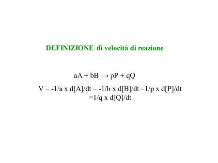 AA + bB pP + qQ V = -1/a x d[A]/dt = -1/b x d[B]/dt =1/p x d[P]/dt =1/q x d[Q]/dt DEFINIZIONE di velocità di reazione.