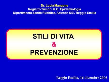 STILI DI VITA & PREVENZIONE Dr. Lucia Mangone Registro Tumori, U.O. Epidemiologia Dipartimento Sanità Pubblica, Azienda USL Reggio Emilia Reggio Emilia,
