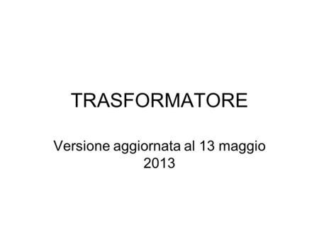 TRASFORMATORE Versione aggiornata al 13 maggio 2013.