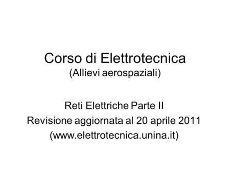 Corso di Elettrotecnica (Allievi aerospaziali) Reti Elettriche Parte II Revisione aggiornata al 20 aprile 2011 (www.elettrotecnica.unina.it)