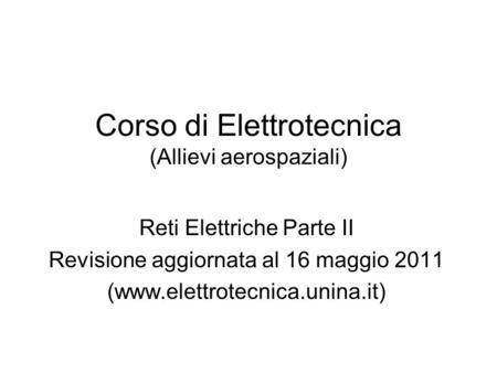 Corso di Elettrotecnica (Allievi aerospaziali) Reti Elettriche Parte II Revisione aggiornata al 16 maggio 2011 (www.elettrotecnica.unina.it)