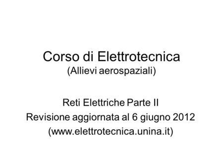 Corso di Elettrotecnica (Allievi aerospaziali) Reti Elettriche Parte II Revisione aggiornata al 6 giugno 2012 (www.elettrotecnica.unina.it)