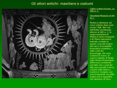 Gli attori antichi: maschere e costumi Calice-cratere lucano, ca. 400 a. C. Cleveland Museum of Art 91.1 Medea si allontana sul carro volante dopo aver.