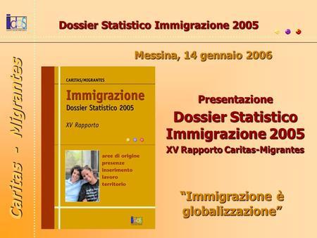 Immigrazione è globalizzazione Dossier Statistico Immigrazione 2005 Messina, 14 gennaio 2006 Presentazione Dossier Statistico Immigrazione 2005 XV Rapporto.