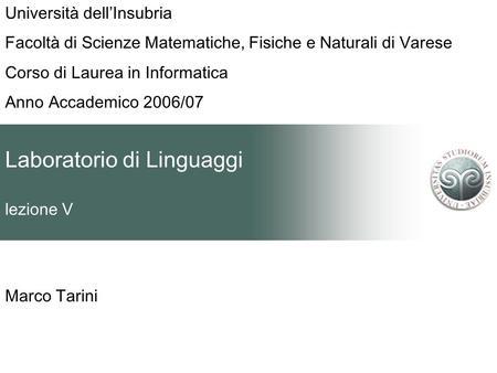 Laboratorio di Linguaggi lezione V Marco Tarini Università dellInsubria Facoltà di Scienze Matematiche, Fisiche e Naturali di Varese Corso di Laurea in.