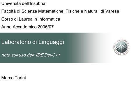 Laboratorio di Linguaggi note sull'uso dell' IDE DevC++ Marco Tarini Università dellInsubria Facoltà di Scienze Matematiche, Fisiche e Naturali di Varese.