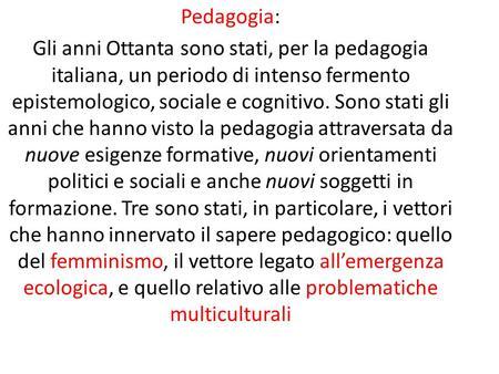 Pedagogia: Gli anni Ottanta sono stati, per la pedagogia italiana, un periodo di intenso fermento epistemologico, sociale e cognitivo. Sono stati gli anni.