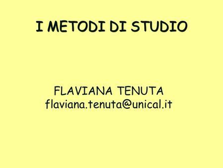 I METODI DI STUDIO FLAVIANA TENUTA flaviana.tenuta@unical.it.