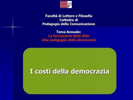 Facoltà di Lettere e Filosofia Cattedra di Pedagogia della Comunicazione Tema Annuale: La formazione delle èlite Una pedagogia della democrazia I costi.