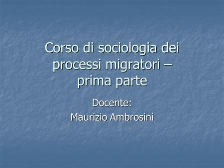 Corso di sociologia dei processi migratori – prima parte Docente: Maurizio Ambrosini.