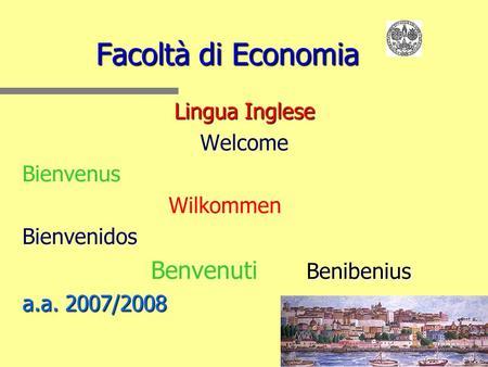 Facoltà di Economia Lingua Inglese Welcome Bienvenus Wilkommen Bienvenidos Benibenius Benvenuti Benibenius a.a. 2007/2008.