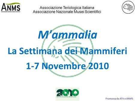 Promossa da ATIt e ANMS M'ammalia La Settimana dei Mammiferi 1-7 Novembre 2010 Associazione Teriologica Italiana Associazione Nazionale Musei Scientifici.