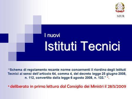 I nuovi Istituti Tecnici MIUR Schema di regolamento recante norme concernenti il riordino degli Istituti Tecnici ai sensi dellarticolo 64, comma 4, del.