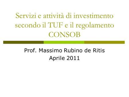Servizi e attività di investimento secondo il TUF e il regolamento CONSOB Prof. Massimo Rubino de Ritis Aprile 2011.