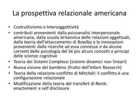 La prospettiva relazionale americana Costruttivismo e Intersoggettività contributi provenienti dalla psicoanalisi interpersonale americana, dalla scuola.