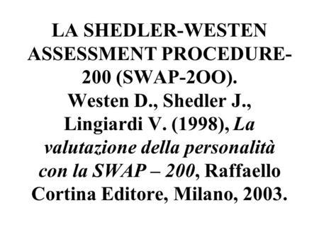 LA SHEDLER-WESTEN ASSESSMENT PROCEDURE- 200 (SWAP-2OO). Westen D., Shedler J., Lingiardi V. (1998), La valutazione della personalità con la SWAP – 200,