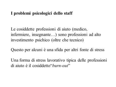 I problemi psicologici dello staff Le cosiddette professioni di aiuto (medico, infermiere, insegnante…) sono professioni ad alto investimento psichico.