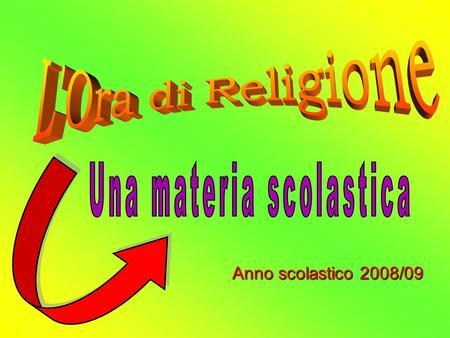 Anno scolastico 2008/09. Fra le tante materie scolastiche vi è anche lOra di RELIGIONE. Questa materia è a scelta. PERCHE SCELGO DI FARE RELIGIONE A SCUOLA?