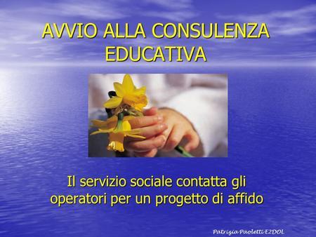 AVVIO ALLA CONSULENZA EDUCATIVA Il servizio sociale contatta gli operatori per un progetto di affido Patrizia Paoletti E2DOL.