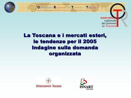 ORTT O sservatorio R egionale del T urismo in T oscana La Toscana e i mercati esteri, le tendenze per il 2005 Indagine sulla domanda organizzata.