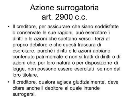 Azione surrogatoria art. 2900 c.c. Il creditore, per assicurare che siano soddisfatte o conservate le sue ragioni, può esercitare i diritti e le azioni.