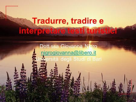 Tradurre, tradire e interpretare testi turistici Dott.ssa Giovanna Nigro Università degli Studi di Bari.