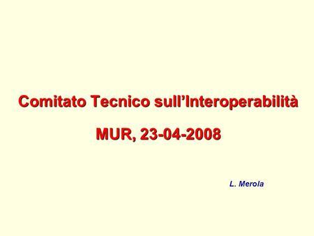 Comitato Tecnico sullInteroperabilità MUR, 23-04-2008 L. Merola.