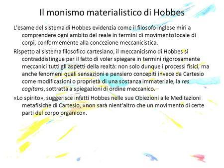 Il monismo materialistico di Hobbes L'esame del sistema di Hobbes evidenzia come il filosofo inglese miri a comprendere ogni ambito del reale in termini.