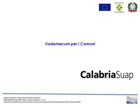 Regione Calabria – Dipartimento Attività Produttive POR CALABRIA FESR 2007-2013 Linea di Intervento 7.1.1.2 Azioni per semplificare gli iter procedurali.