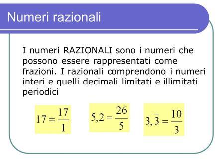 Numeri razionali I numeri RAZIONALI sono i numeri che possono essere rappresentati come frazioni. I razionali comprendono i numeri interi e quelli decimali.