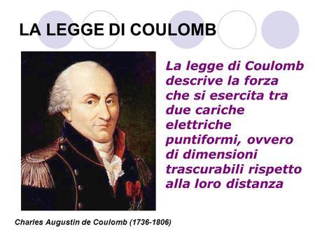 LA LEGGE DI COULOMB La legge di Coulomb descrive la forza che si esercita tra due cariche elettriche puntiformi, ovvero di dimensioni trascurabili rispetto.
