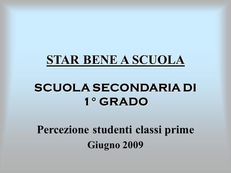 STAR BENE A SCUOLA SCUOLA SECONDARIA DI 1° GRADO Percezione studenti classi prime Giugno 2009.