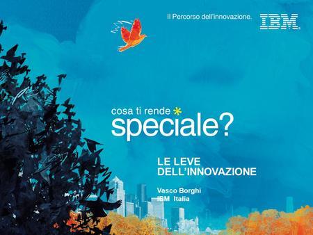 LE LEVE DELLINNOVAZIONE Vasco Borghi IBM Italia. © 2007 IBM Corporation.