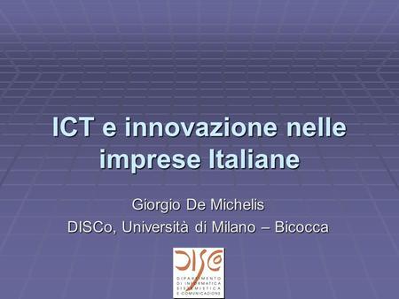ICT e innovazione nelle imprese Italiane Giorgio De Michelis DISCo, Università di Milano – Bicocca.