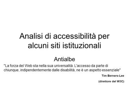 Analisi di accessibilità per alcuni siti istituzionali Antialbe La forza del Web sta nella sua universalità. L'accesso da parte di chiunque, indipendentemente.