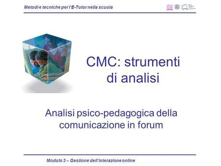 Metodi e tecniche per lE-Tutor nella scuola Modulo 3 – Gestione dellinterazione online CMC: strumenti di analisi Analisi psico-pedagogica della comunicazione.